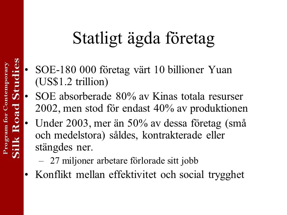 Statligt ägda företag SOE-180 000 företag värt 10 billioner Yuan (US$1.2 trillion) SOE absorberade 80% av Kinas totala resurser 2002, men stod för endast 40% av produktionen Under 2003, mer än 50% av dessa företag (små och medelstora) såldes, kontrakterade eller stängdes ner.
