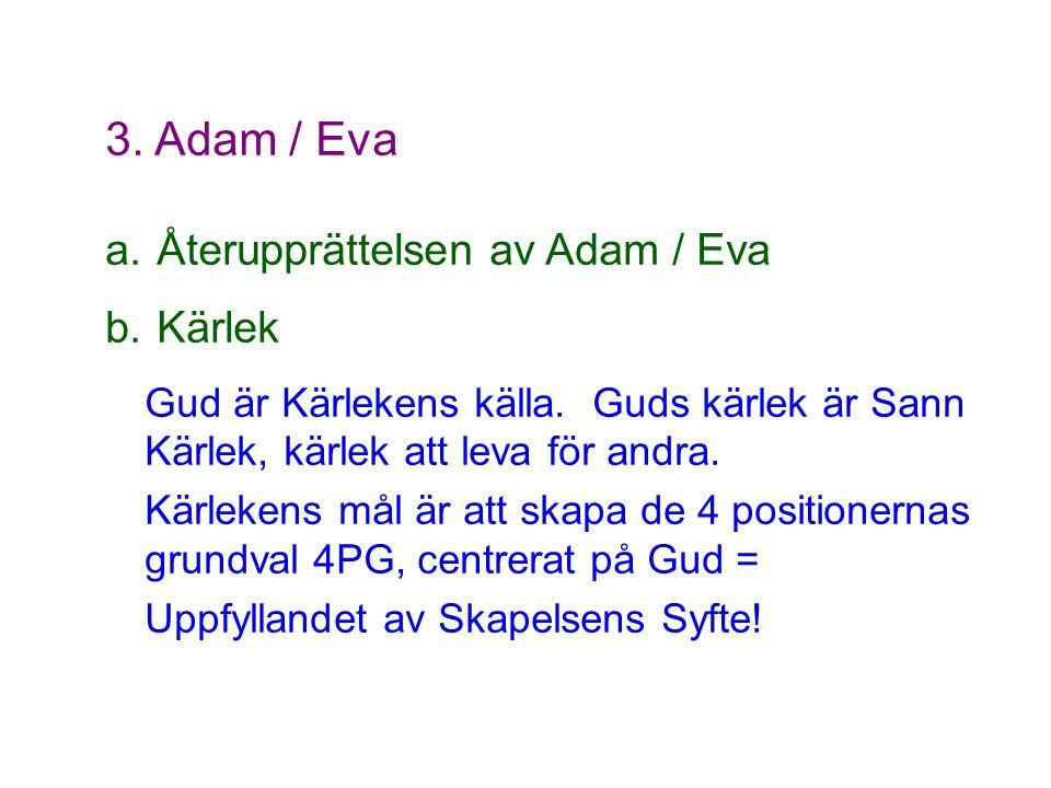 3. Adam / Eva a. Återupprättelsen av Adam / Eva b. Kärlek Gud är Kärlekens källa. Guds kärlek är Sann Kärlek, kärlek att leva för andra. Kärlekens mål