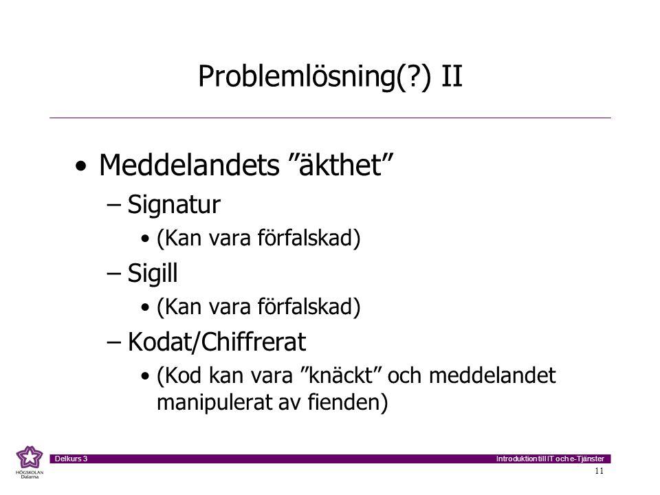 """Introduktion till IT och e-Tjänster Delkurs 3 11 Problemlösning(?) II Meddelandets """"äkthet"""" –Signatur (Kan vara förfalskad) –Sigill (Kan vara förfalsk"""