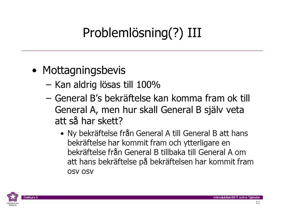 Introduktion till IT och e-Tjänster Delkurs 3 12 Problemlösning(?) III Mottagningsbevis –Kan aldrig lösas till 100% –General B's bekräftelse kan komma