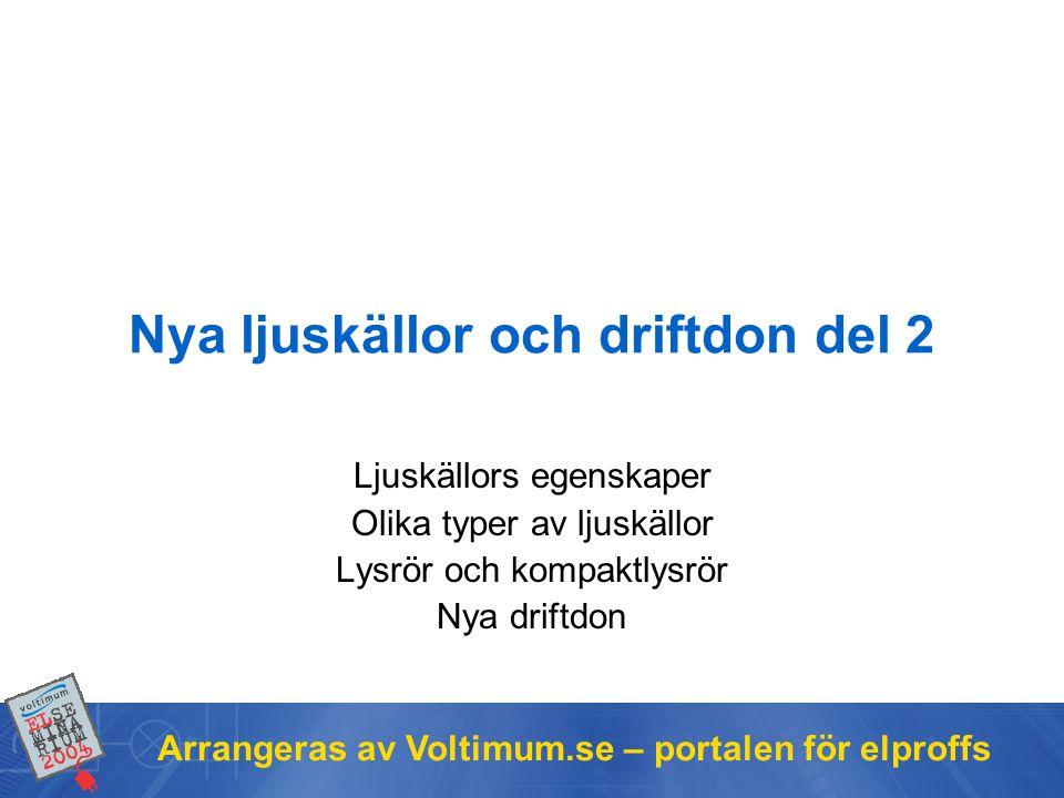 Arrangeras av Voltimum.se – portalen för elproffs Nya ljuskällor och driftdon del 2 Ljuskällors egenskaper Olika typer av ljuskällor Lysrör och kompak
