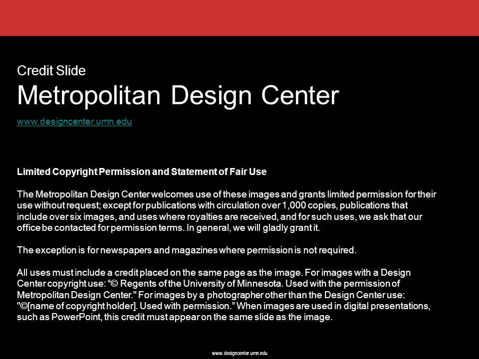 www.designcenter.umn.edu Credit Slide Metropolitan Design Center www.designcenter.umn.edu Limited Copyright Permission and Statement of Fair Use The Metropolitan Design Center welcomes use of these images and grants limited permission for their use without request; except for publications with circulation over 1,000 copies, publications that include over six images, and uses where royalties are received, and for such uses, we ask that our office be contacted for permission terms.