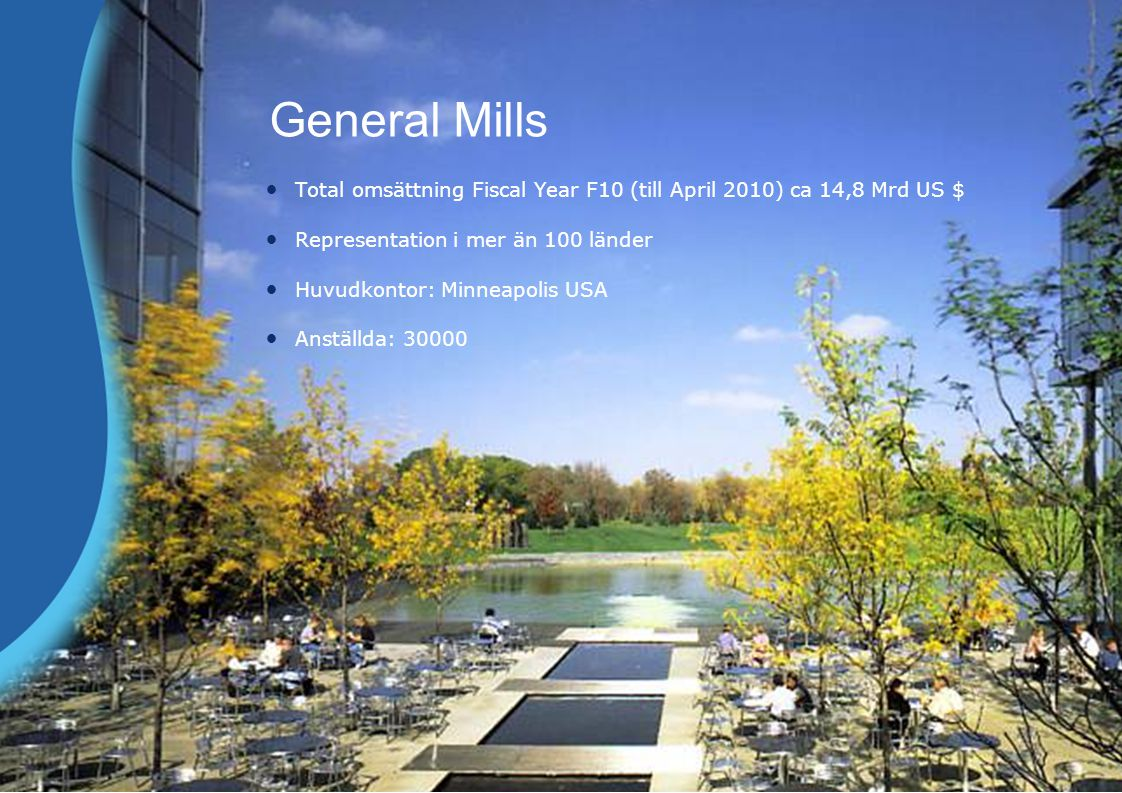 General Mills Total omsättning Fiscal Year F10 (till April 2010) ca 14,8 Mrd US $ Representation i mer än 100 länder Huvudkontor: Minneapolis USA Anställda: 30000