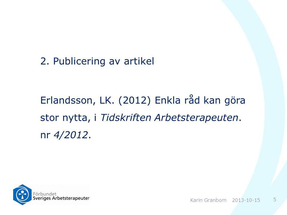 2. Publicering av artikel Erlandsson, LK. (2012) Enkla råd kan göra stor nytta, i Tidskriften Arbetsterapeuten. nr 4/2012. 2013-10-15Karin Granbom 5