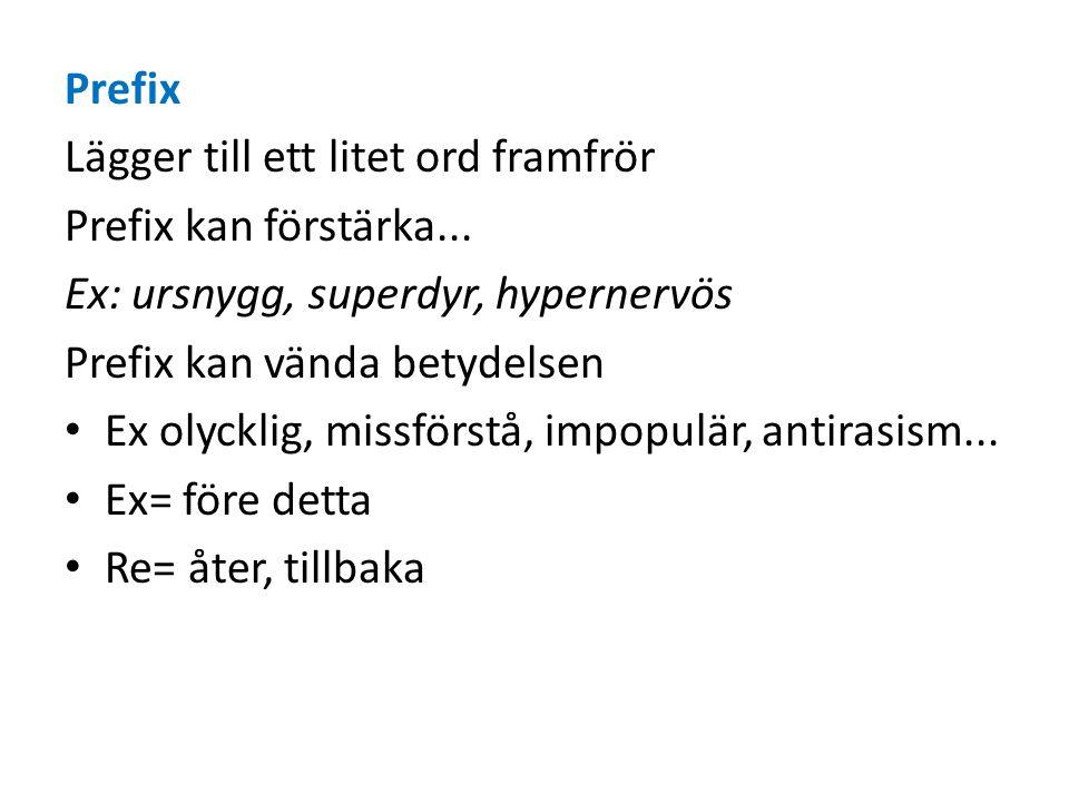 Prefix Lägger till ett litet ord framfrör Prefix kan förstärka... Ex: ursnygg, superdyr, hypernervös Prefix kan vända betydelsen Ex olycklig, missförs