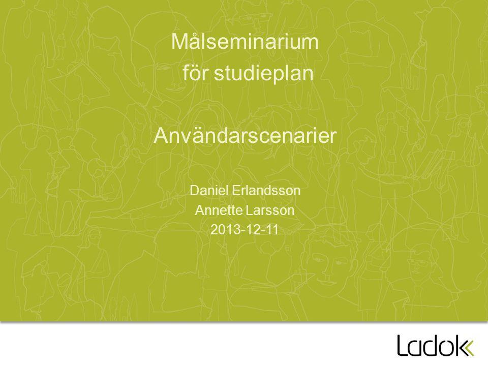 Målseminarium för studieplan Användarscenarier Daniel Erlandsson Annette Larsson 2013-12-11