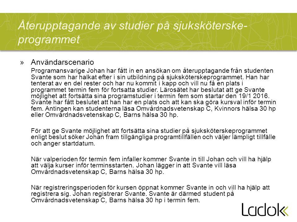 Återupptagande av studier på sjuksköterske- programmet »Användarscenario Programansvarige Johan har fått in en ansökan om återupptagande från studenten Svante som har halkat efter i sin utbildning på sjuksköterskeprogrammet.