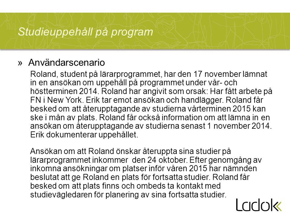 Studieuppehåll på program »Användarscenario Roland, student på lärarprogrammet, har den 17 november lämnat in en ansökan om uppehåll på programmet under vår- och höstterminen 2014.
