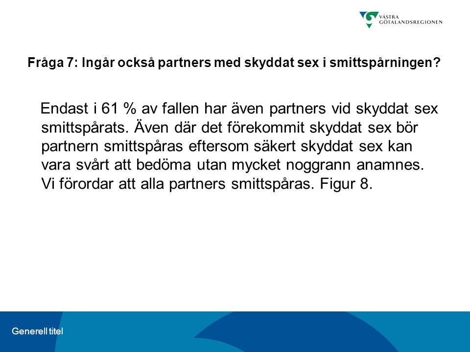 Generell titel Fråga 7: Ingår också partners med skyddat sex i smittspårningen? Endast i 61 % av fallen har även partners vid skyddat sex smittspårats
