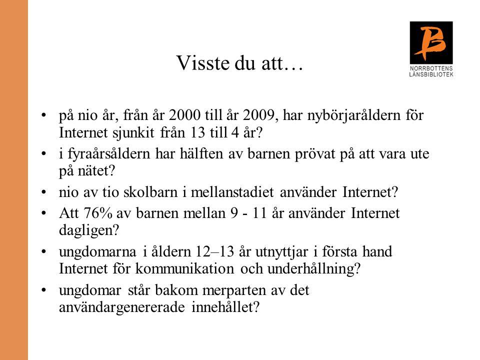 Visste du att… på nio år, från år 2000 till år 2009, har nybörjaråldern för Internet sjunkit från 13 till 4 år? i fyraårsåldern har hälften av barnen