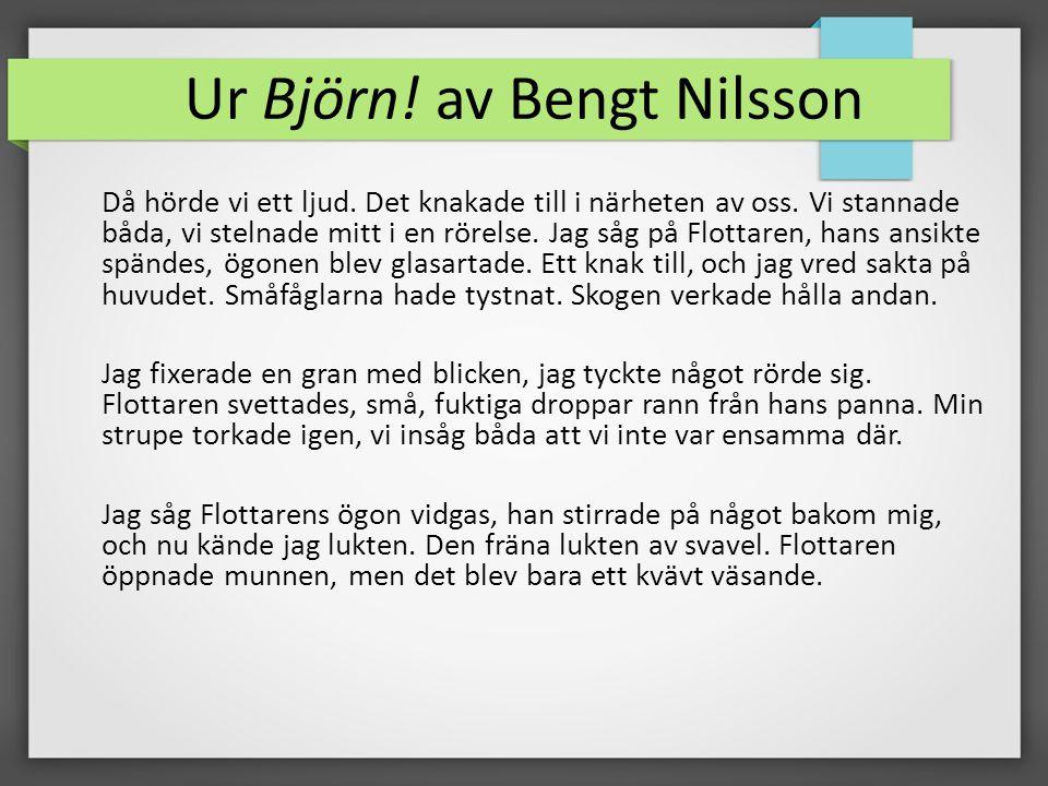 Ur Björn! av Bengt Nilsson Då hörde vi ett ljud. Det knakade till i närheten av oss. Vi stannade båda, vi stelnade mitt i en rörelse. Jag såg på Flott