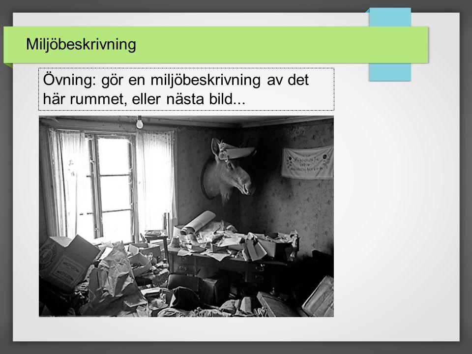 Miljöbeskrivning Övning: gör en miljöbeskrivning av det här rummet, eller nästa bild...