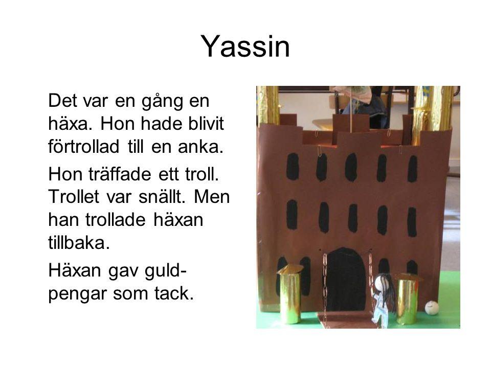 Yassin Det var en gång en häxa. Hon hade blivit förtrollad till en anka. Hon träffade ett troll. Trollet var snällt. Men han trollade häxan tillbaka.