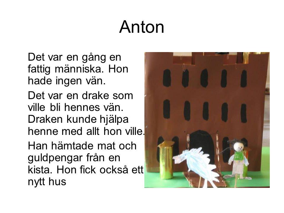 Anton Det var en gång en fattig människa. Hon hade ingen vän. Det var en drake som ville bli hennes vän. Draken kunde hjälpa henne med allt hon ville.