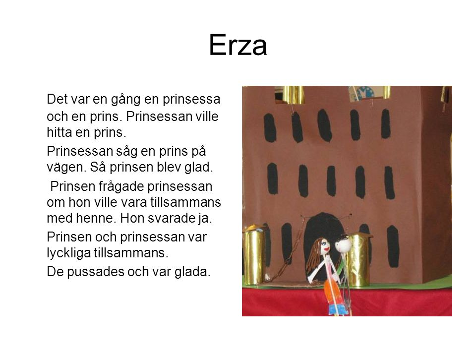 Erza Det var en gång en prinsessa och en prins. Prinsessan ville hitta en prins. Prinsessan såg en prins på vägen. Så prinsen blev glad. Prinsen fråga