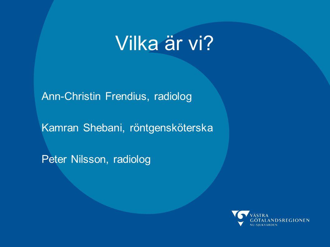 Vilka är vi? Ann-Christin Frendius, radiolog Kamran Shebani, röntgensköterska Peter Nilsson, radiolog