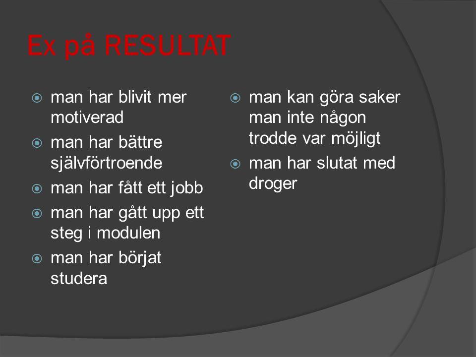 Ex på RESULTAT  man har blivit mer motiverad  man har bättre självförtroende  man har fått ett jobb  man har gått upp ett steg i modulen  man har