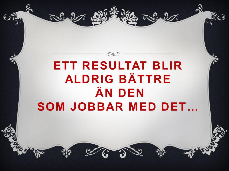 ETT RESULTAT BLIR ALDRIG BÄTTRE ÄN DEN SOM JOBBAR MED DET…