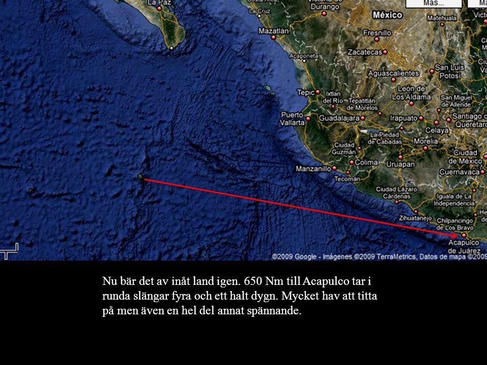 Nu bär det av inåt land igen. 650 Nm till Acapulco tar i runda slängar fyra och ett halt dygn.