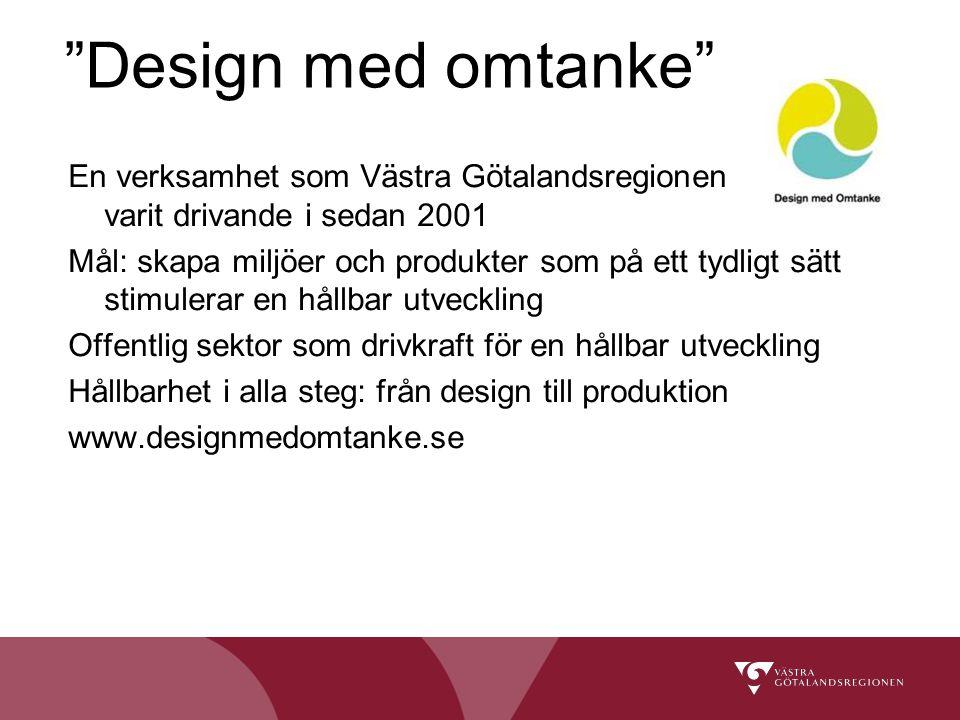 Design med omtanke En verksamhet som Västra Götalandsregionen varit drivande i sedan 2001 Mål: skapa miljöer och produkter som på ett tydligt sätt stimulerar en hållbar utveckling Offentlig sektor som drivkraft för en hållbar utveckling Hållbarhet i alla steg: från design till produktion www.designmedomtanke.se