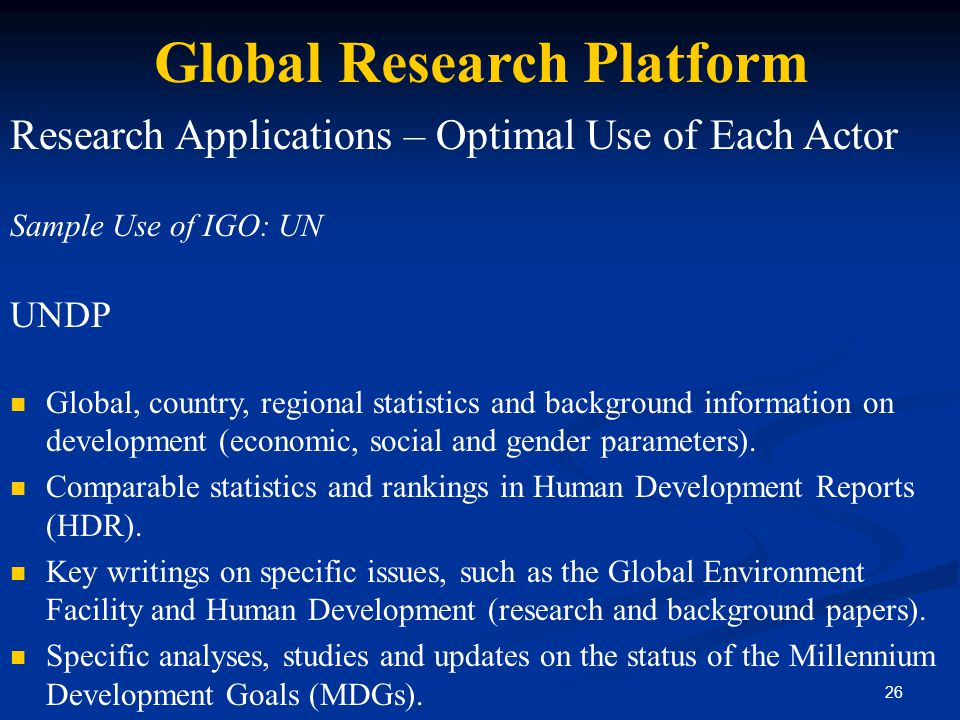 26 Global Research Platform Research Applications – Optimal Use of Each Actor Sample Use of IGO: UN UNDP Global, country, regional statistics and back