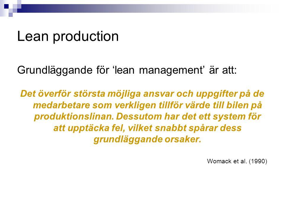 Lean production Viktiga egenskaper hos 'lean management': Teamarbete för medarbetarna vid produktionslinjen, vilka är tränade till olika förmåga för att kunna utföra olika arbeten inom sin arbetsgrupp.