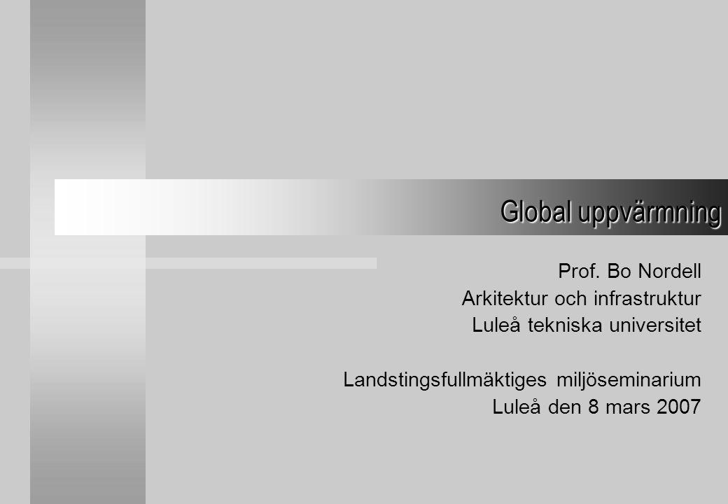 Prof. Bo Nordell Arkitektur och infrastruktur Luleå tekniska universitet Landstingsfullmäktiges miljöseminarium Luleå den 8 mars 2007 Global uppvärmni