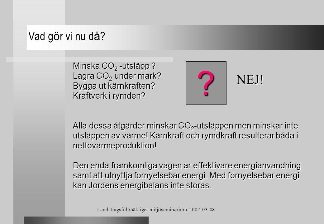 Landstingsfullmäktiges miljöseminarium, 2007-03-08 Vad g ö r vi nu d å ? Minska CO 2 -utsläpp ? Lagra CO 2 under mark? Bygga ut kärnkraften? Kraftverk
