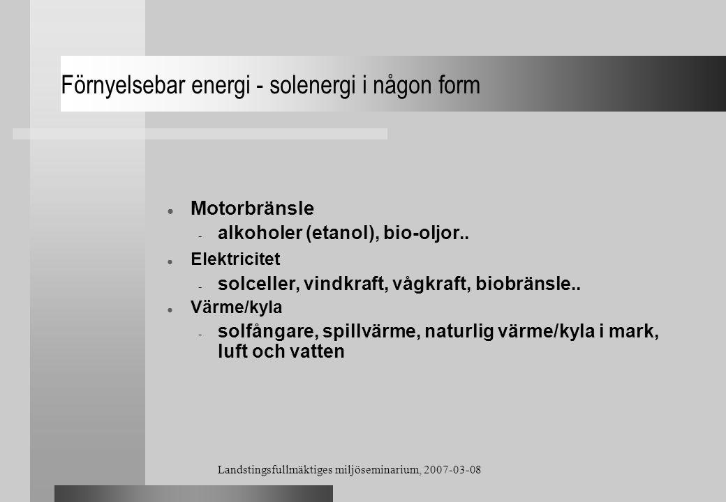 Landstingsfullmäktiges miljöseminarium, 2007-03-08 Förnyelsebar energi - solenergi i någon form ● Motorbränsle - alkoholer (etanol), bio-oljor.. ● Ele