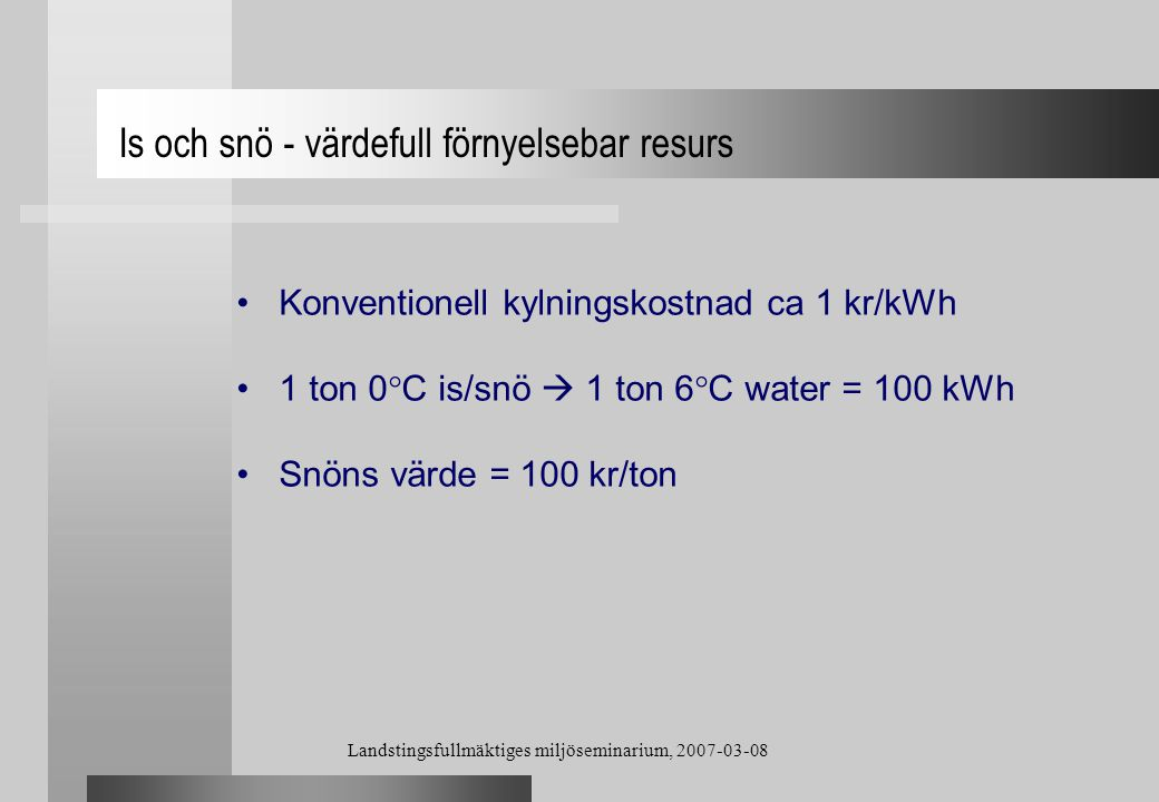 Landstingsfullmäktiges miljöseminarium, 2007-03-08 Konventionell kylningskostnad ca 1 kr/kWh 1 ton 0°C is/snö  1 ton 6°C water = 100 kWh Snöns värde