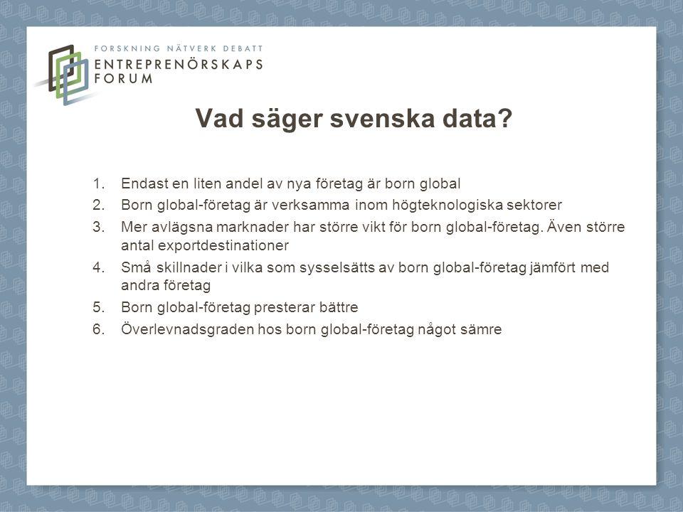 Vad säger svenska data? 1.Endast en liten andel av nya företag är born global 2.Born global-företag är verksamma inom högteknologiska sektorer 3.Mer a