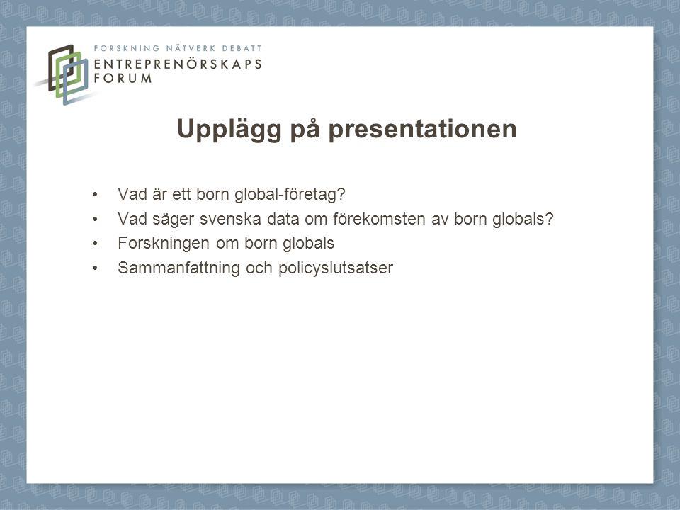 Upplägg på presentationen Vad är ett born global-företag? Vad säger svenska data om förekomsten av born globals? Forskningen om born globals Sammanfat