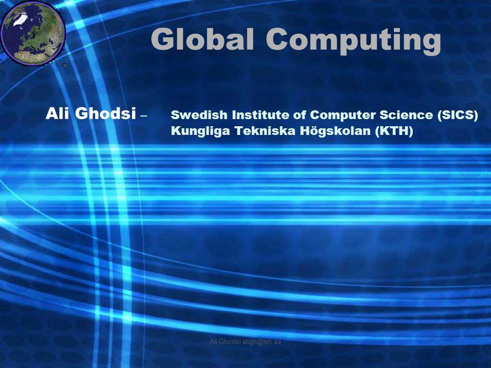 Ali Ghodsi aligh@kth.se Global Computing Ali Ghodsi –Swedish Institute of Computer Science (SICS) Kungliga Tekniska Högskolan (KTH)