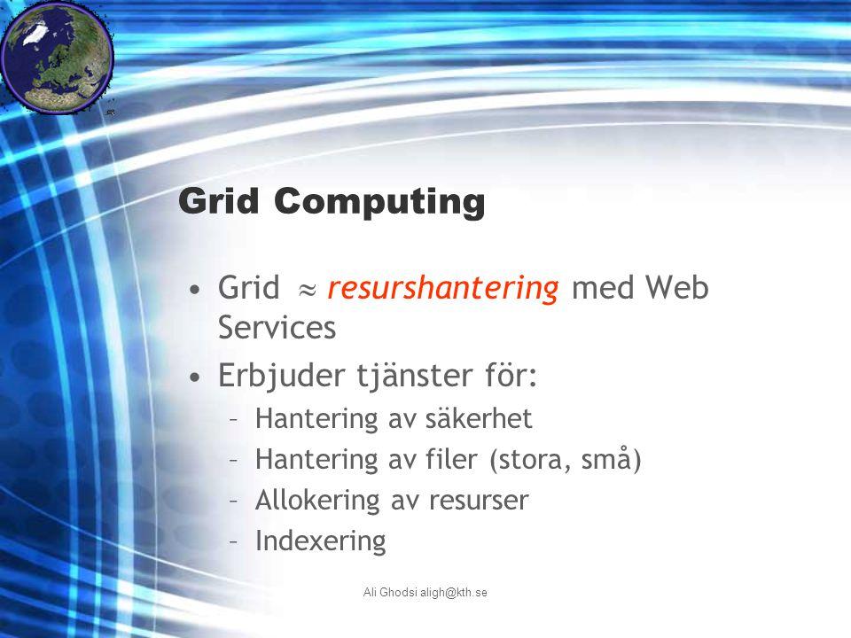Ali Ghodsi aligh@kth.se Grid Computing Grid  resurshantering med Web Services Erbjuder tjänster för: –Hantering av säkerhet –Hantering av filer (stora, små) –Allokering av resurser –Indexering