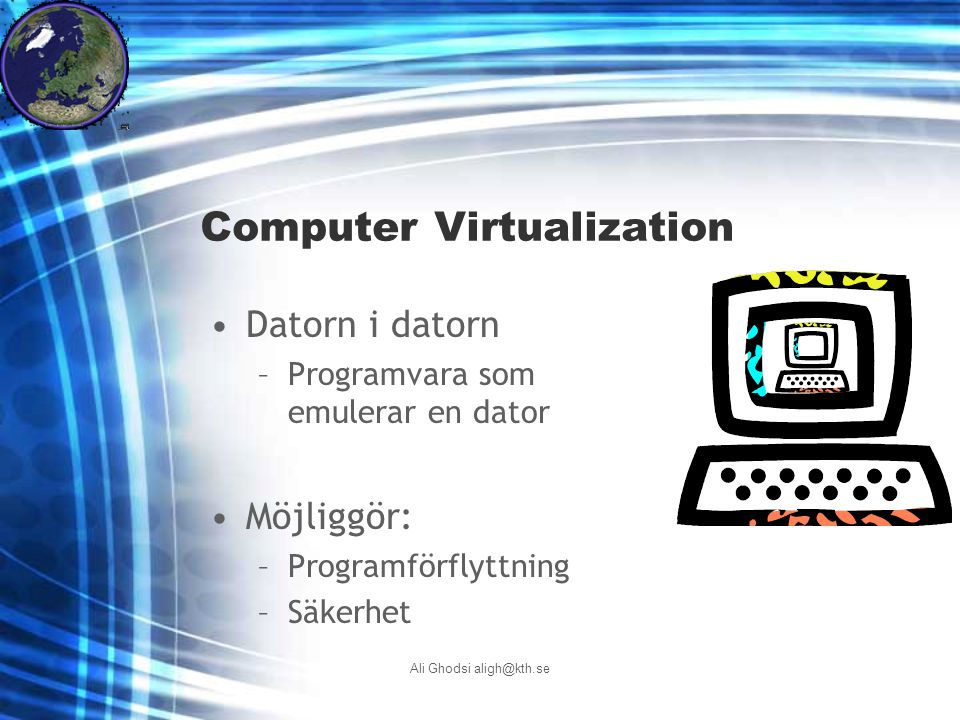 Ali Ghodsi aligh@kth.se Computer Virtualization Datorn i datorn –Programvara som emulerar en dator Möjliggör: –Programförflyttning –Säkerhet