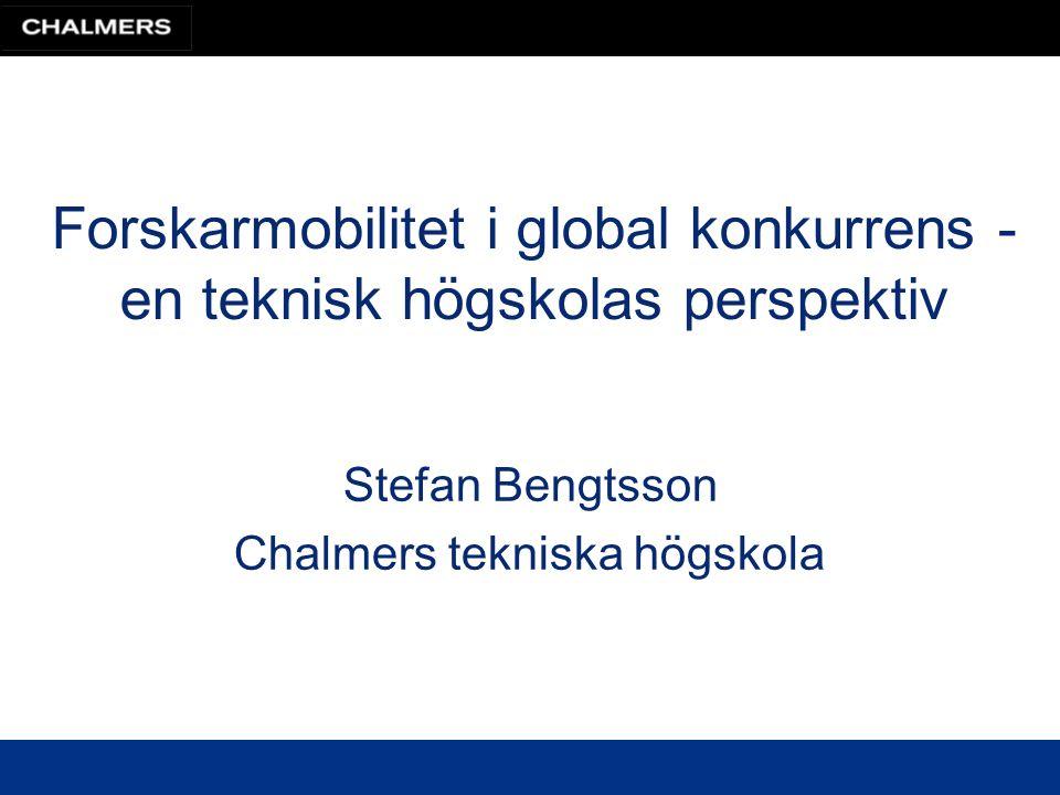 Forskarmobilitet i global konkurrens - en teknisk högskolas perspektiv Stefan Bengtsson Chalmers tekniska högskola