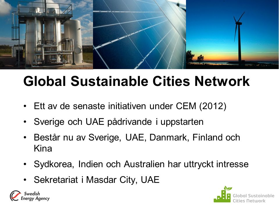 Global Sustainable Cities Network Ett av de senaste initiativen under CEM (2012) Sverige och UAE pådrivande i uppstarten Består nu av Sverige, UAE, Da