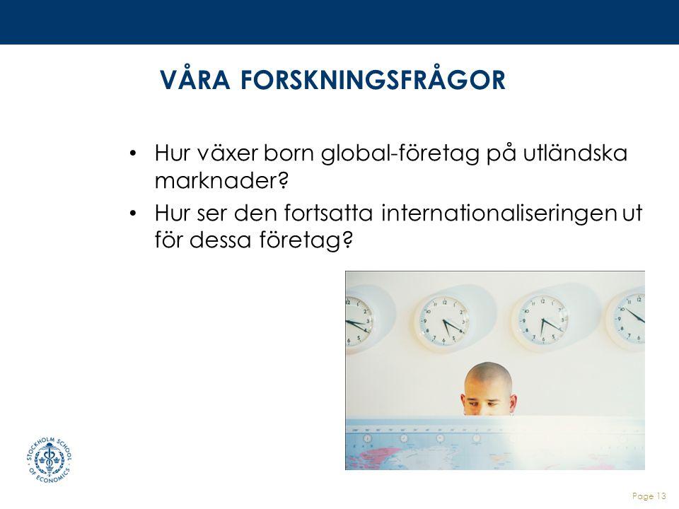 VÅRA FORSKNINGSFRÅGOR Hur växer born global-företag på utländska marknader? Hur ser den fortsatta internationaliseringen ut för dessa företag? Page 13