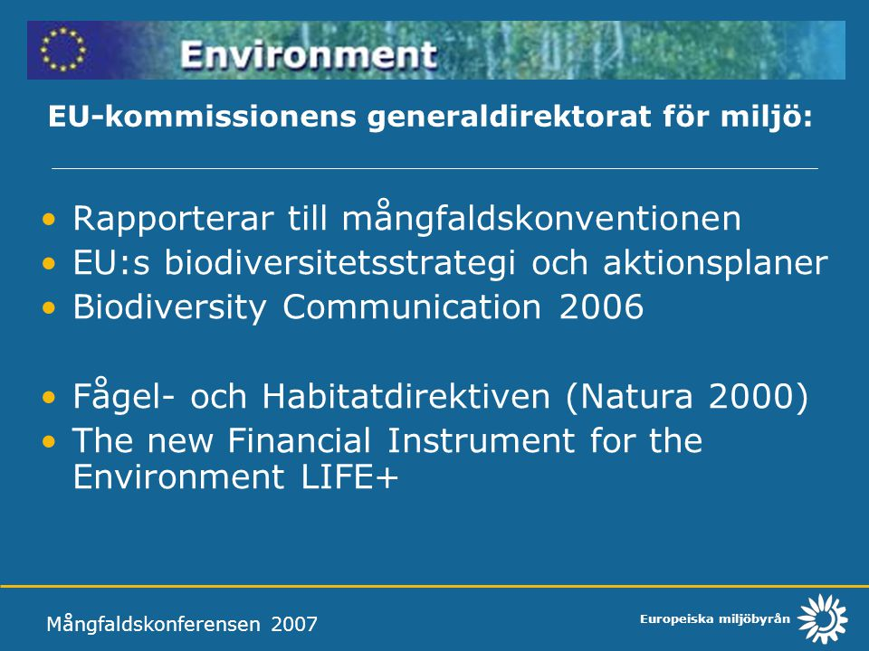 Europeiska miljöbyrån EU-kommissionens generaldirektorat för miljö: Rapporterar till mångfaldskonventionen EU:s biodiversitetsstrategi och aktionsplaner Biodiversity Communication 2006 Fågel- och Habitatdirektiven (Natura 2000) The new Financial Instrument for the Environment LIFE+ Mångfaldskonferensen 2007
