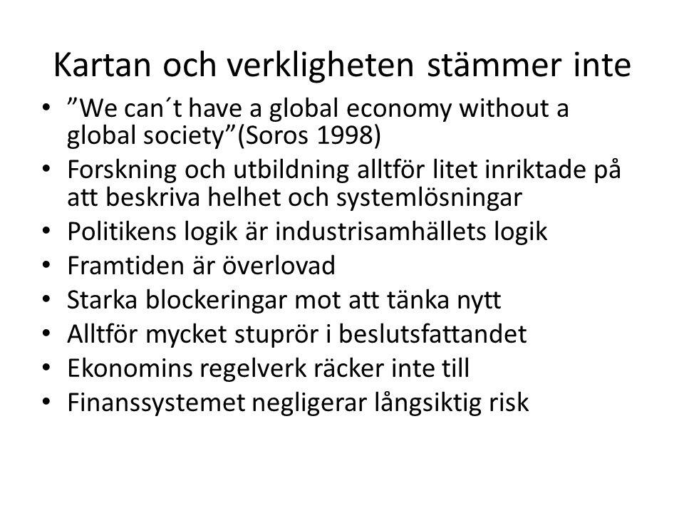 Kartan och verkligheten stämmer inte We can´t have a global economy without a global society (Soros 1998) Forskning och utbildning alltför litet inriktade på att beskriva helhet och systemlösningar Politikens logik är industrisamhällets logik Framtiden är överlovad Starka blockeringar mot att tänka nytt Alltför mycket stuprör i beslutsfattandet Ekonomins regelverk räcker inte till Finanssystemet negligerar långsiktig risk
