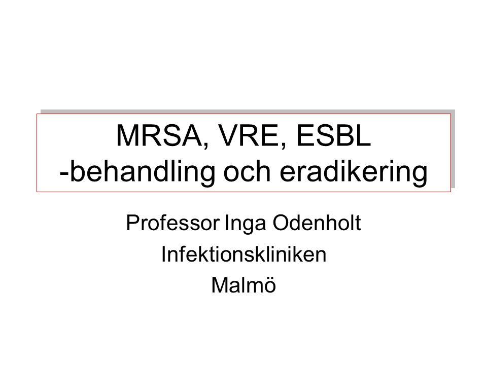 MRSA, VRE, ESBL -behandling och eradikering Professor Inga Odenholt Infektionskliniken Malmö