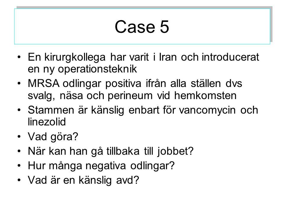 Case 5 En kirurgkollega har varit i Iran och introducerat en ny operationsteknik MRSA odlingar positiva ifrån alla ställen dvs svalg, näsa och perineum vid hemkomsten Stammen är känslig enbart för vancomycin och linezolid Vad göra.