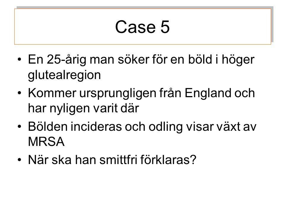 Case 5 En 25-årig man söker för en böld i höger glutealregion Kommer ursprungligen från England och har nyligen varit där Bölden incideras och odling visar växt av MRSA När ska han smittfri förklaras?