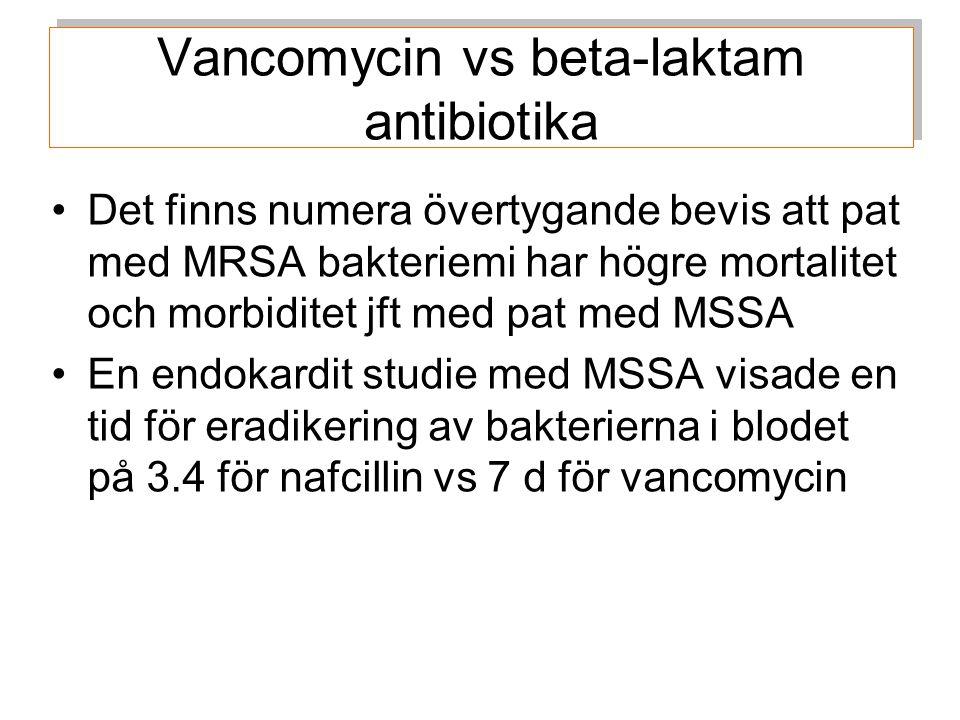 Vancomycin vs beta-laktam antibiotika Det finns numera övertygande bevis att pat med MRSA bakteriemi har högre mortalitet och morbiditet jft med pat med MSSA En endokardit studie med MSSA visade en tid för eradikering av bakterierna i blodet på 3.4 för nafcillin vs 7 d för vancomycin