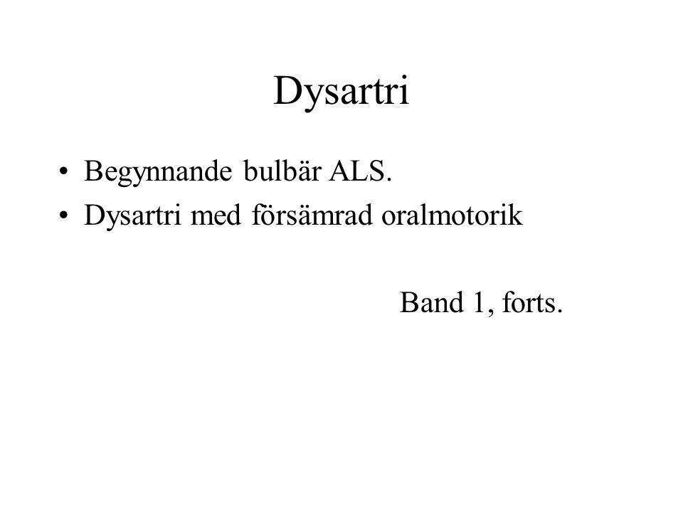 Dysartri Begynnande bulbär ALS. Dysartri med försämrad oralmotorik Band 1, forts.