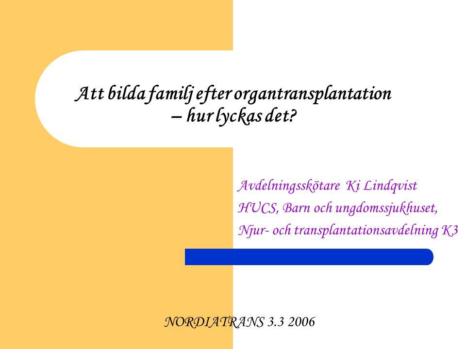 Att bilda familj efter organtransplantation – hur lyckas det? Avdelningsskötare Ki Lindqvist HUCS, Barn och ungdomssjukhuset, Njur- och transplantatio