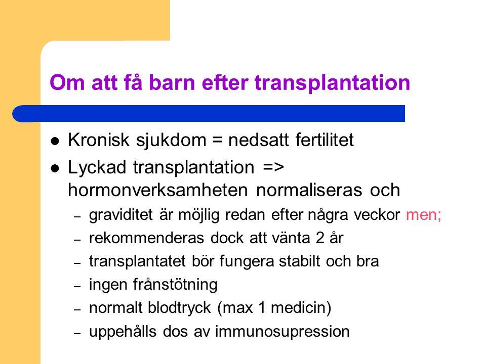 Om att få barn efter transplantation Kronisk sjukdom = nedsatt fertilitet Lyckad transplantation => hormonverksamheten normaliseras och – graviditet ä