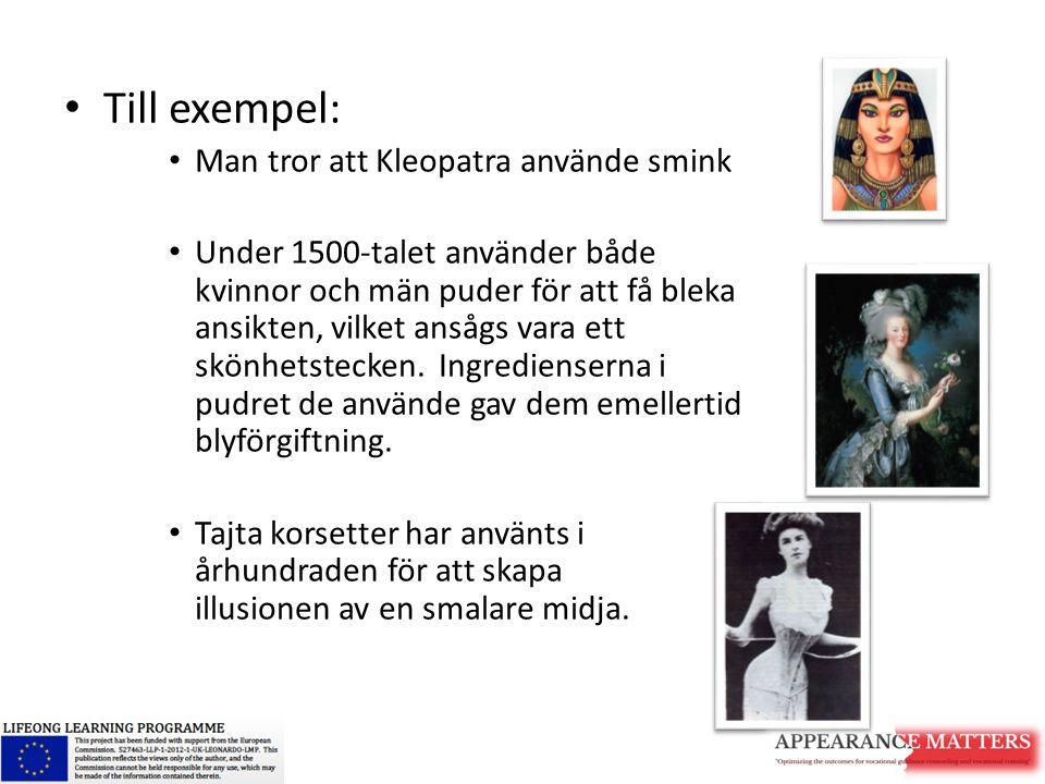 Till exempel: Man tror att Kleopatra använde smink Under 1500-talet använder både kvinnor och män puder för att få bleka ansikten, vilket ansågs vara ett skönhetstecken.