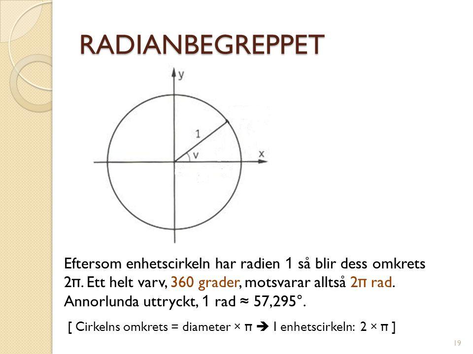 RADIANBEGREPPET Eftersom enhetscirkeln har radien 1 så blir dess omkrets 2 π. Ett helt varv, 360 grader, motsvarar alltså 2 π rad. Annorlunda uttryckt
