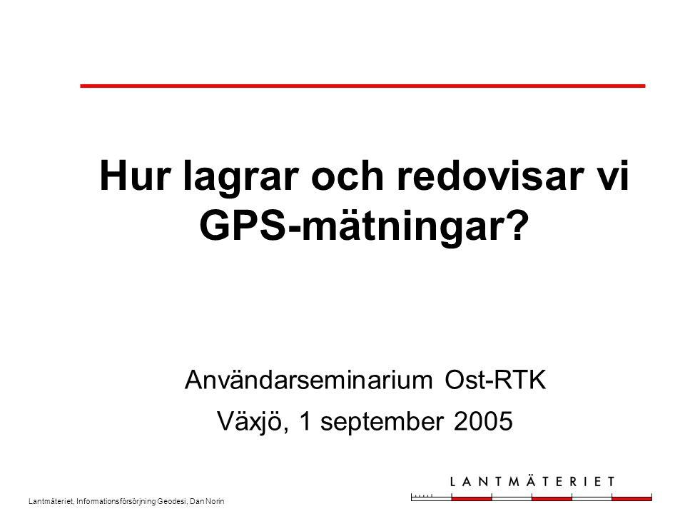 Lantmäteriet, Informationsförsörjning Geodesi, Dan Norin Hur lagrar och redovisar vi GPS-mätningar? Användarseminarium Ost-RTK Växjö, 1 september 2005